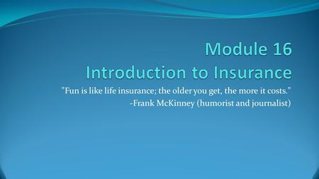Fun is like life insurance; the older you get, the more it costs. -Frank McKinney (humorist and journalist)