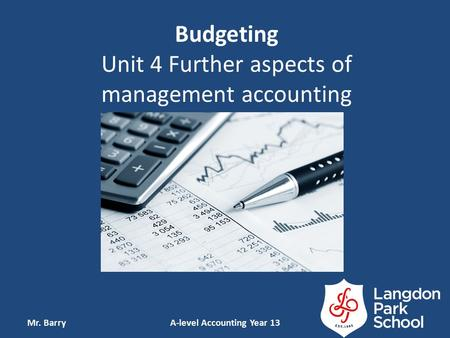Budgeting Unit 4 Further aspects of management accounting Mr. BarryA-level Accounting Year 13.