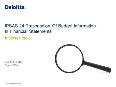 © 2015 Deloitte & Touche IPSAS 24 Presentation Of Budget Information In Financial Statements Deloitte & Touche August 2015 A closer look.