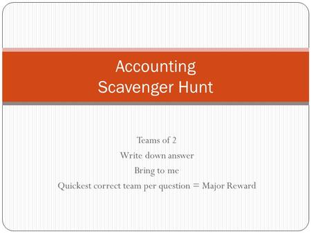 Teams of 2 Write down answer Bring to me Quickest correct team per question = Major Reward Accounting Scavenger Hunt.