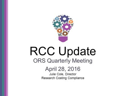 RCC Update ORS Quarterly Meeting April 28, 2016 Julie Cole, Director Research Costing Compliance.