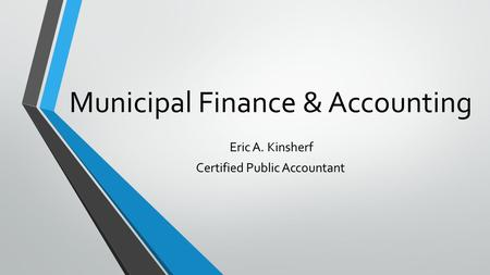 Municipal Finance & Accounting Eric A. Kinsherf Certified Public Accountant.