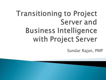 Sundar Rajan, PMP.  Introductions  Transitioning to Project Server 2010  Business Intelligence and Reporting ◦ Crawl, Walk, Run  Demos  Next Steps.