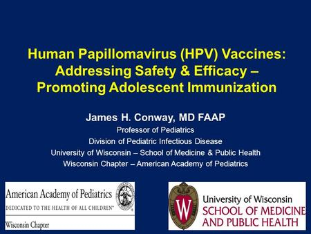 Human Papillomavirus (HPV) Vaccines: Addressing Safety & Efficacy – Promoting Adolescent Immunization James H. Conway, MD FAAP Professor of Pediatrics.