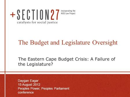 The Budget and Legislature Oversight The Eastern Cape Budget Crisis: A Failure of the Legislature? Daygan Eagar 15 August 2012 Peoples Power, Peoples Parliament.