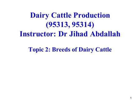 1 Dairy Cattle Production (95313, 95314) Instructor: Dr Jihad Abdallah Topic 2: Breeds of Dairy Cattle.