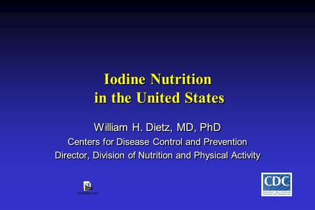 Iodine Nutrition in the United States William H. Dietz, MD, PhD Centers for Disease Control and Prevention Director, Division of Nutrition and Physical.