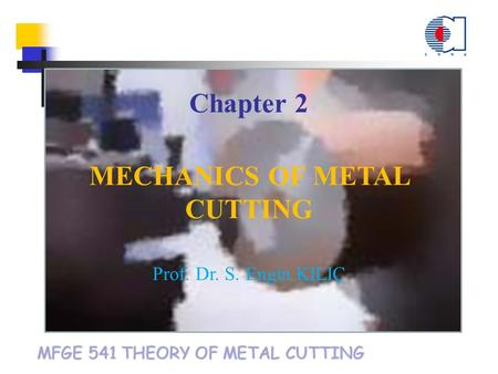MFGE 541 THEORY OF METAL CUTTING Chapter 2 MECHANICS OF METAL CUTTING Prof. Dr. S. Engin KILIÇ.