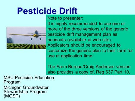 Pesticide Drift MSU Pesticide Education Program Michigan Groundwater Stewardship Program (MGSP) Note to presenter: It is highly recommended to use one.
