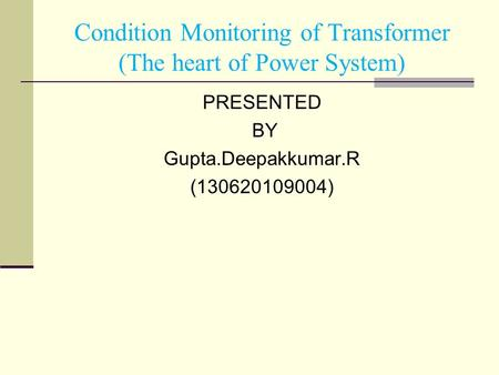 PRESENTED BY Gupta.Deepakkumar.R (130620109004) Condition Monitoring of Transformer (The heart of Power System)