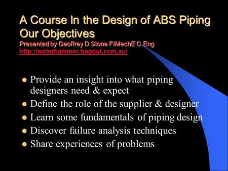 A Course In the Design of ABS Piping Our Objectives Presented by Geoffrey D Stone FIMechE C.Eng http://waterhammer.hopout.com.au/ Provide an insight into.