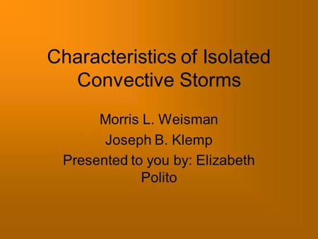 Characteristics of Isolated Convective Storms Morris L. Weisman Joseph B. Klemp Presented to you by: Elizabeth Polito.