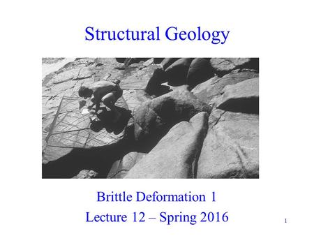 1 Structural Geology Brittle Deformation 1 Lecture 12 – Spring 2016.