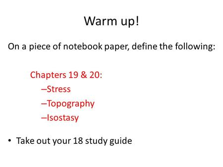 Warm up! On a piece of notebook paper, define the following: Chapters 19 & 20: – Stress – Topography – Isostasy Take out your 18 study guide.