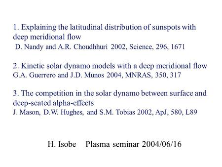 H. Isobe Plasma seminar 2004/06/16 1. Explaining the latitudinal distribution of sunspots with deep meridional flow D. Nandy and A.R. Choudhhuri 2002,