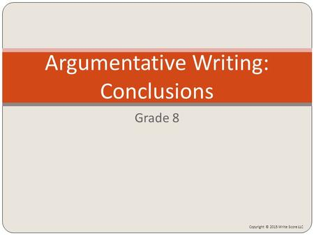 Grade 8 Argumentative <strong>Writing</strong>: Conclusions Copyright © 2015 <strong>Write</strong> Score LLC.
