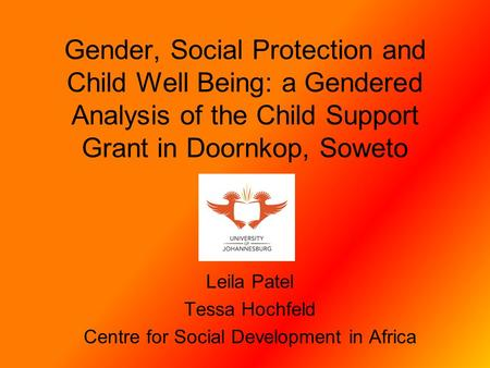 Gender, Social Protection and Child Well Being: a Gendered Analysis of the Child Support Grant in Doornkop, Soweto Leila Patel Tessa Hochfeld Centre for.