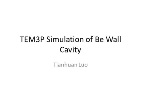 TEM3P Simulation of Be Wall Cavity Tianhuan Luo. Cavity Model Pillbox cavity with Be wall R=0.36 m, f0~319 MHz, L=0.25m (not exactly 325 MHz, but not.