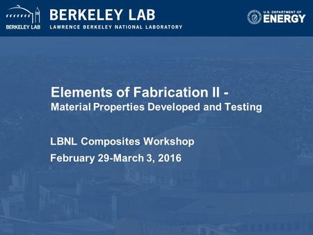 Elements of Fabrication II - Material Properties Developed and Testing LBNL Composites Workshop February 29-March 3, 2016.