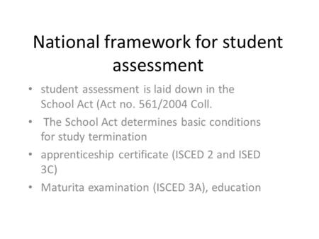 National framework for student assessment student assessment is laid down in the School Act (Act no. 561/2004 Coll. The School Act determines basic conditions.