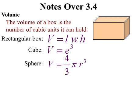 Notes Over 3.4Volume The volume of a box is the number of cubic units it can hold. Rectangular box: Cube: Sphere: