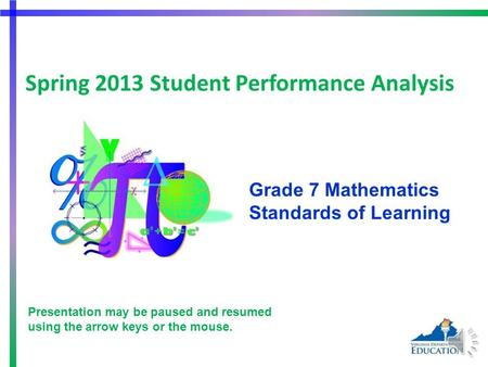 Spring 2013 Student Performance Analysis Grade 7 Mathematics Standards of Learning 1 Presentation may be paused and resumed using the arrow keys or the.