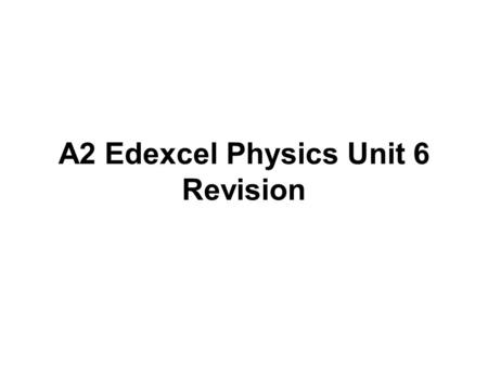 A2 Edexcel Physics Unit 6 Revision. Objectives able to: choose measuring instruments according to their sensitivity and precision identify the dependent.