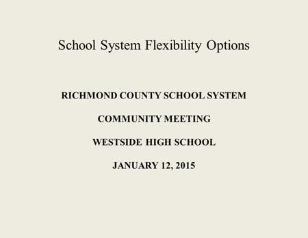 RICHMOND COUNTY SCHOOL SYSTEM COMMUNITY MEETING WESTSIDE HIGH SCHOOL JANUARY 12, 2015 School System Flexibility Options.