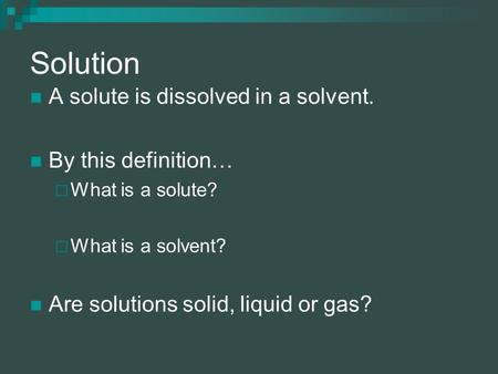 Solution A solute is dissolved in a solvent. By this definition…  What is a solute?  What is a solvent? Are solutions solid, liquid or gas?