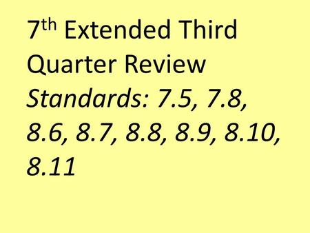 7 th Extended Third Quarter Review Standards: 7.5, 7.8, 8.6, 8.7, 8.8, 8.9, 8.10, 8.11.