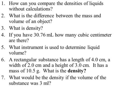1.How can you compare the densities of liquids without calculations? 2.What is the difference between the mass and volume of an object? 3.What is density?
