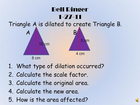 Bell Ringer 1-27-11 Triangle A is dilated to create Triangle B. A B 1.What type of dilation occurred? 2.Calculate the scale factor. 3.Calculate the original.