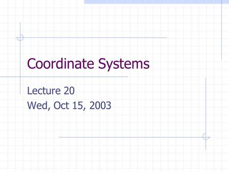 "Coordinate Systems Lecture 20 Wed, Oct 15, 2003. Object Coordinates Each object has its own ""local"" coordinate system, called object coordinates. Normally."