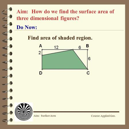 Course: Applied Geo. Aim: Surface Area Aim: How do we find the surface area of three dimensional figures? Do Now: Find area of shaded region.