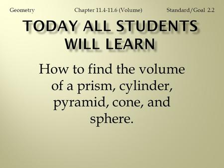 How to find the volume of a prism, cylinder, pyramid, cone, and sphere. Chapter 11.4-11.6 (Volume)GeometryStandard/Goal 2.2.