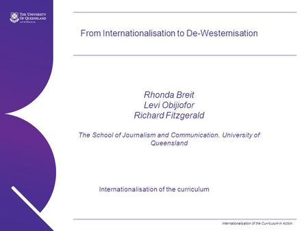 Internationalisation of the Curriculum in Action. From Internationalisation to De-Westernisation Rhonda Breit Levi Obijiofor Richard Fitzgerald The School.