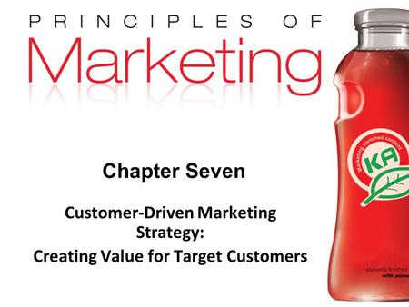 Chapter 7- slide 1 Copyright © 2009 Pearson Education, Inc. Publishing as Prentice Hall Chapter Seven Customer-Driven Marketing Strategy: Creating Value.