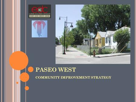 PASEO WEST COMMUNITY IMPROVEMENT STRATEGY. P LAN B OUNDARIES North: I-29/35 South: I-70 East: The Paseo West: I-70/71 Highway.