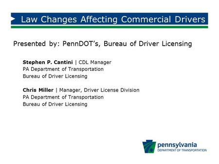 Law Changes Affecting Commercial Drivers Presented by: PennDOT's, Bureau of Driver Licensing Stephen P. Cantini | CDL Manager PA Department of Transportation.