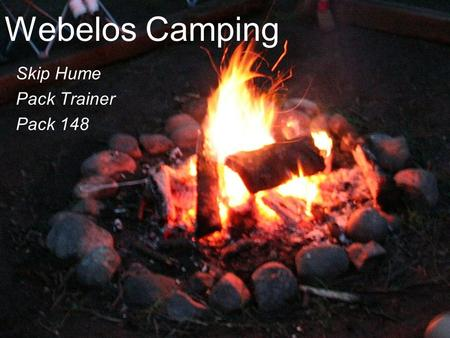 Webelos Camping Skip Hume Pack Trainer Pack 148. Outline Webelos Camping Is Preparing the Adults/Leaders Preparing the Scouts Planning.