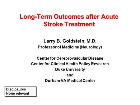 Long-Term Outcomes after Acute Stroke Treatment Larry B. Goldstein, M.D. Professor of Medicine (Neurology) Center for Cerebrovascular Disease Center for.