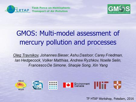 TF HTAP Workshop, Potsdam, 2016 GMOS: Multi-model assessment of mercury pollution and processes Environment Canada Oleg Travnikov, Johannes Bieser, Ashu.