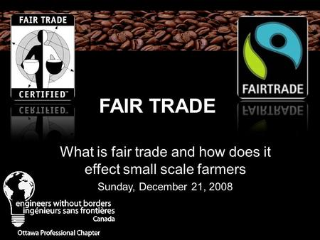 FAIR TRADE What is fair trade and how does it effect small scale farmers Sunday, December 21, 2008.
