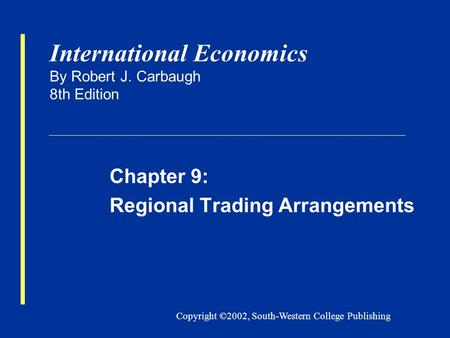 Copyright ©2002, South-Western College Publishing International Economics By Robert J. Carbaugh 8th Edition Chapter 9: Regional Trading Arrangements.