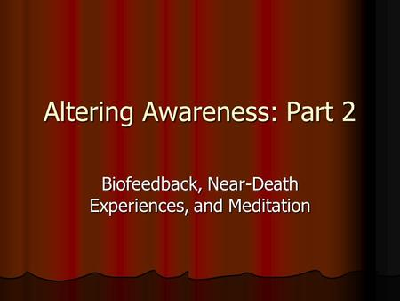 Altering Awareness: Part 2 Biofeedback, Near-Death Experiences, and Meditation.