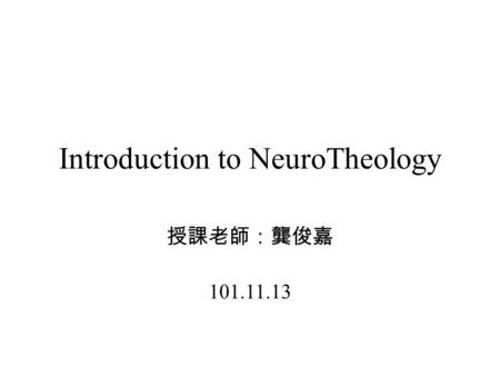 Introduction to NeuroTheology 授課老師:龔俊嘉 101.11.13.