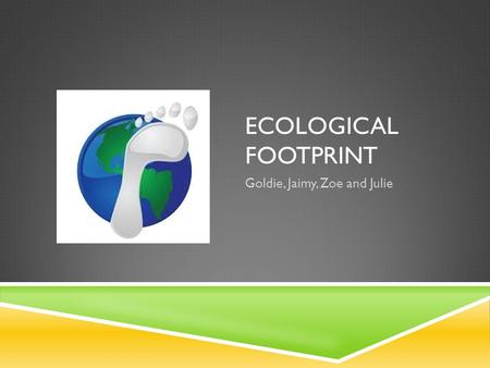 ECOLOGICAL FOOTPRINT Goldie, Jaimy, Zoe and Julie.