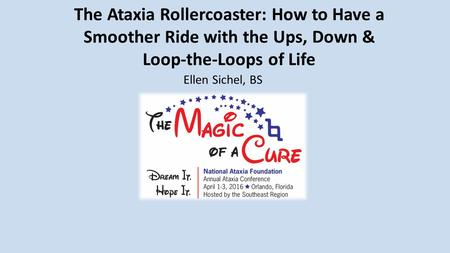 The Ataxia Rollercoaster: How to Have a Smoother Ride with the Ups, Down & Loop-the-Loops of Life Ellen Sichel, BS.