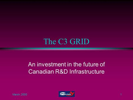 March, 20001 The C3 GRID An investment in the future of Canadian R&D Infrastructure.