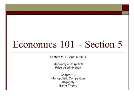 Economics 101 – Section 5 Lecture #21 – April 6, 2004 Monopoly – Chapter 9 Price discrimination Chapter 10 Monopolistic Competition Oligopoly Game Theory.